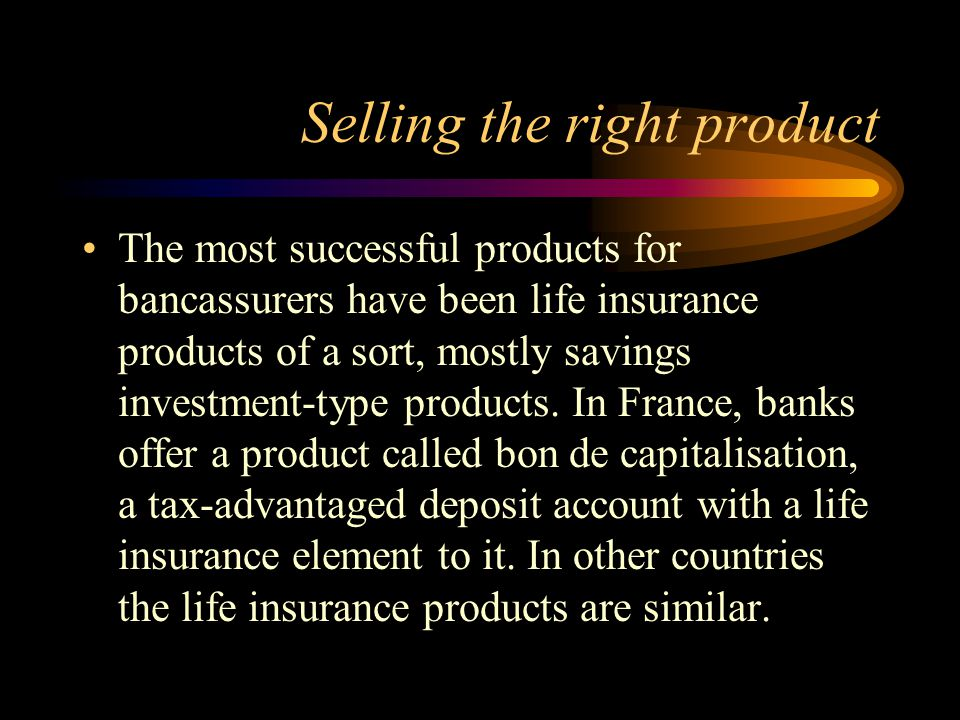 Selling the right product The most successful products for bancassurers have been life insurance products of a sort, mostly savings investment-type products.