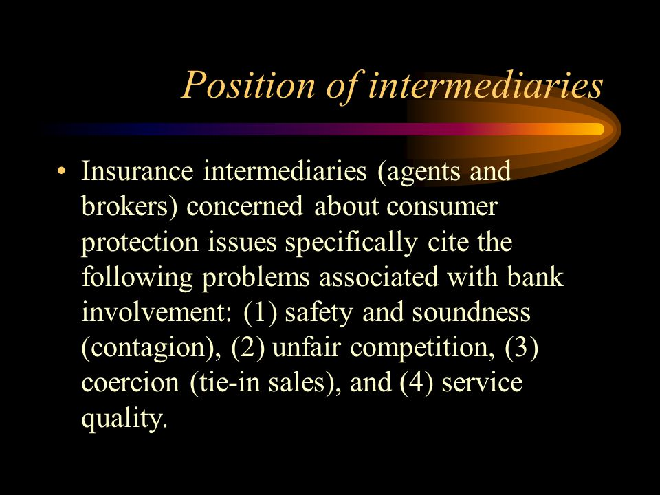Position of intermediaries Insurance intermediaries (agents and brokers) concerned about consumer protection issues specifically cite the following problems associated with bank involvement: (1) safety and soundness (contagion), (2) unfair competition, (3) coercion (tie-in sales), and (4) service quality.