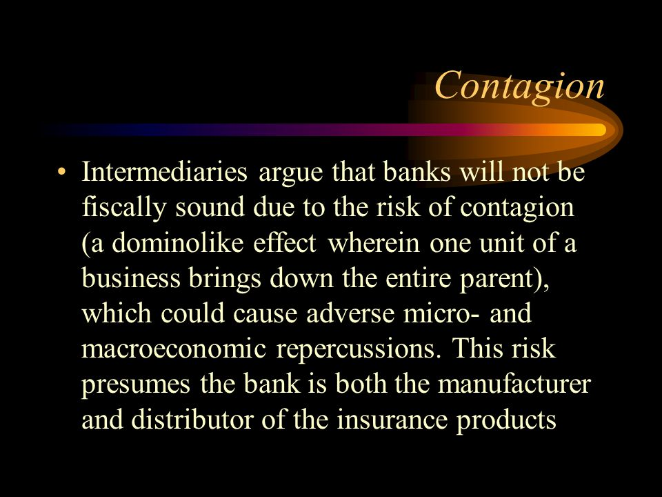 Contagion Intermediaries argue that banks will not be fiscally sound due to the risk of contagion (a dominolike effect wherein one unit of a business brings down the entire parent), which could cause adverse micro- and macroeconomic repercussions.