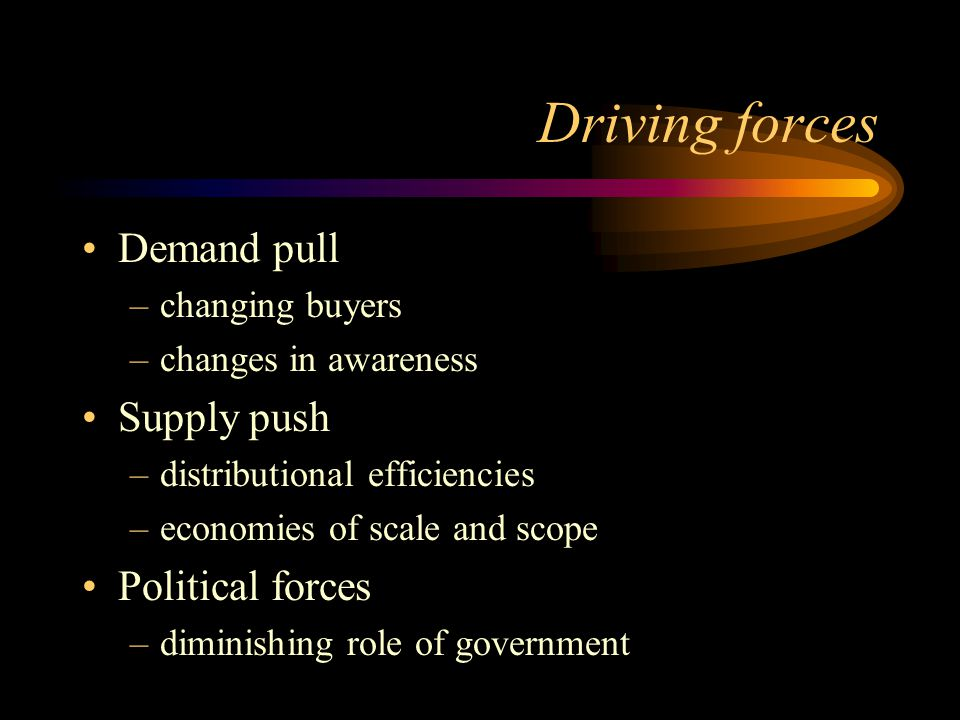 Driving forces Demand pull –changing buyers –changes in awareness Supply push –distributional efficiencies –economies of scale and scope Political forces –diminishing role of government