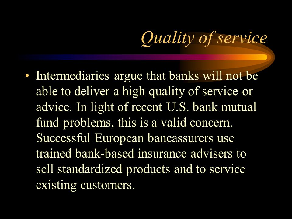Quality of service Intermediaries argue that banks will not be able to deliver a high quality of service or advice.