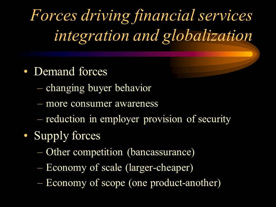 Forces driving financial services integration and globalization Demand forces –changing buyer behavior –more consumer awareness –reduction in employer provision of security Supply forces –Other competition (bancassurance) –Economy of scale (larger-cheaper) –Economy of scope (one product-another)