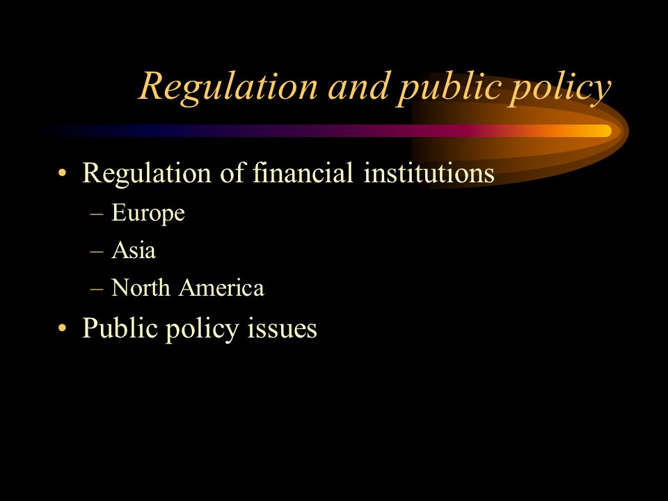 Regulation and public policy Regulation of financial institutions –Europe –Asia –North America Public policy issues