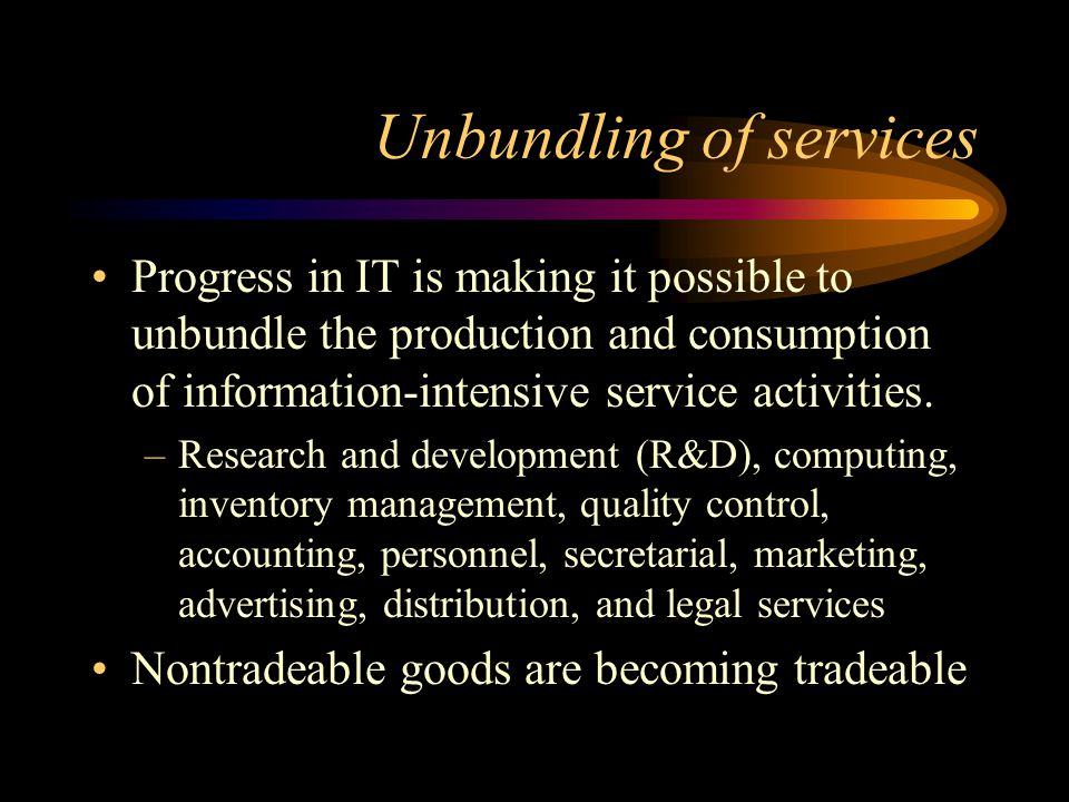 Unbundling of services Progress in IT is making it possible to unbundle the production and consumption of information-intensive service activities.