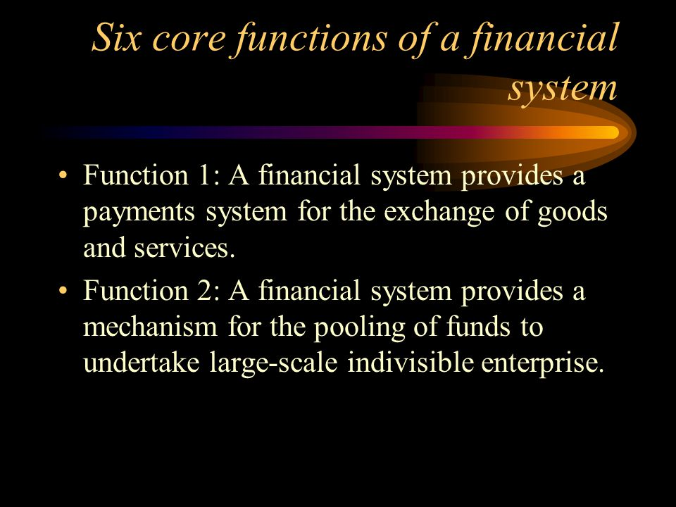 Six core functions of a financial system Function 1: A financial system provides a payments system for the exchange of goods and services.