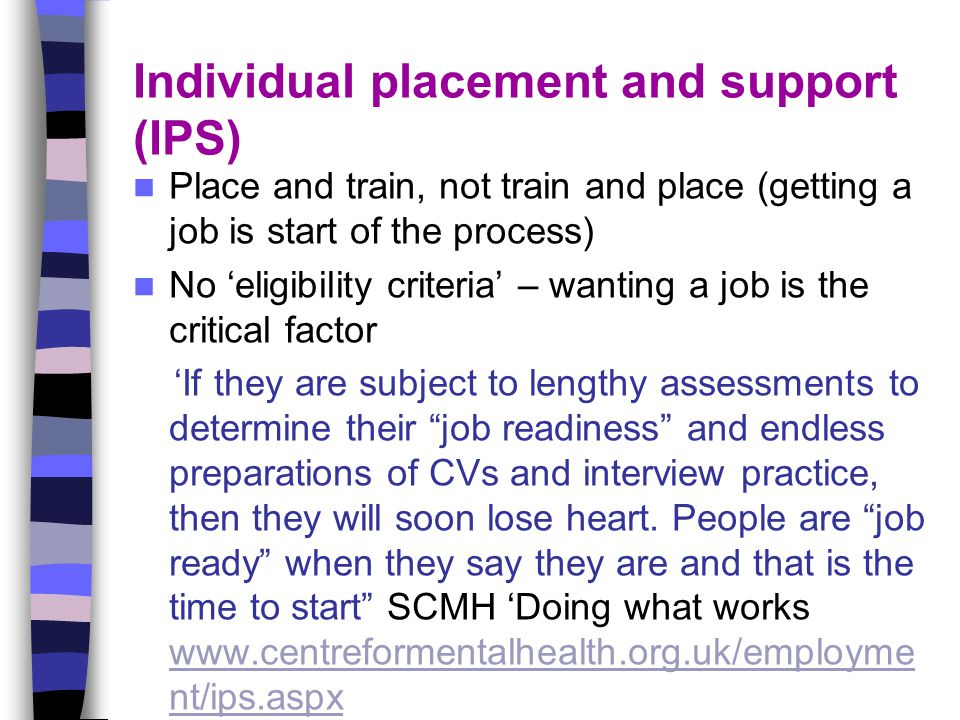 Individual placement and support (IPS) Place and train, not train and place (getting a job is start of the process) No 'eligibility criteria' – wantin