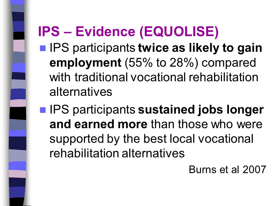 IPS – Evidence (EQUOLISE) IPS participants twice as likely to gain employment (55% to 28%) compared with traditional vocational rehabilitation alternatives IPS participants sustained jobs longer and earned more than those who were supported by the best local vocational rehabilitation alternatives Burns et al 2007