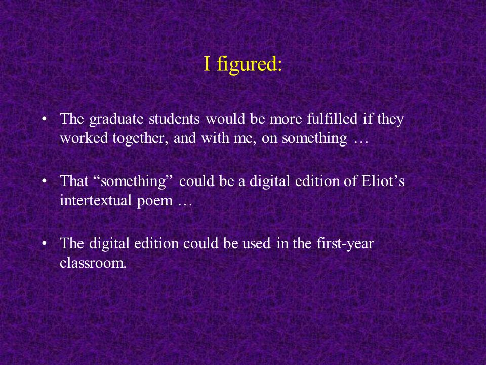 I figured: The graduate students would be more fulfilled if they worked together, and with me, on something … That something could be a digital edition of Eliot's intertextual poem...