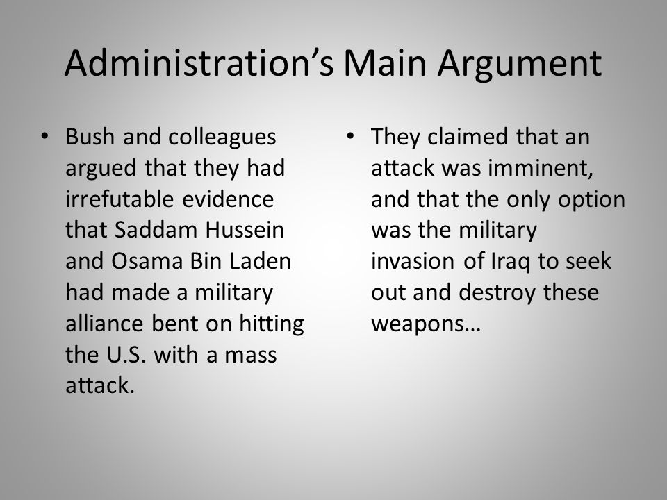 Administration's Main Argument Bush and colleagues argued that they had irrefutable evidence that Saddam Hussein and Osama Bin Laden had made a milita