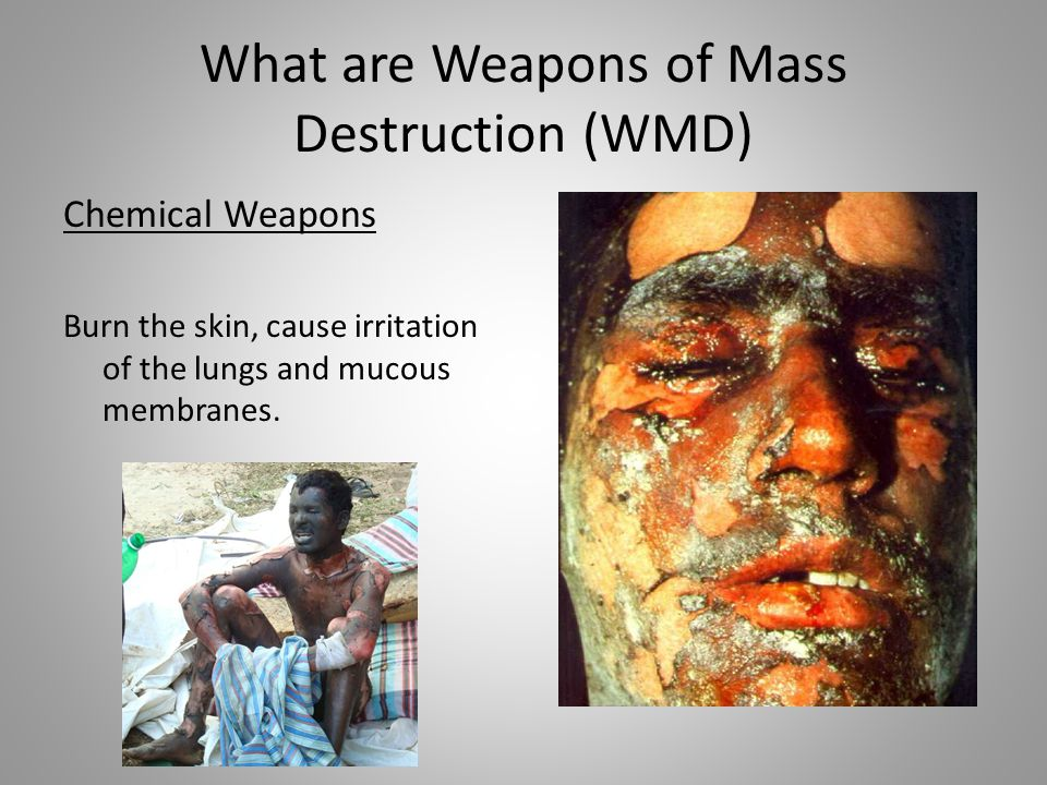 What are Weapons of Mass Destruction (WMD) Chemical Weapons Burn the skin, cause irritation of the lungs and mucous membranes.