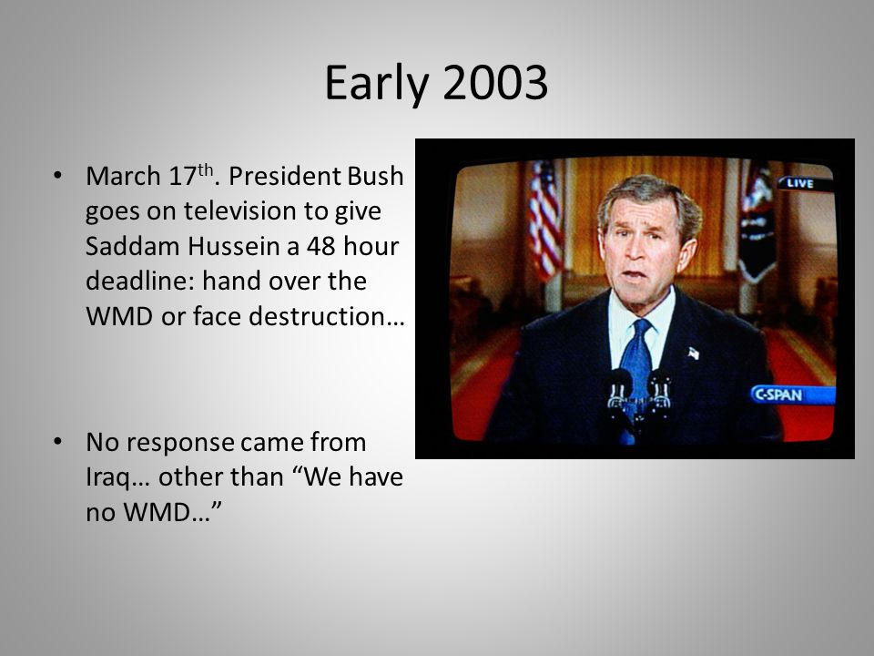 Early 2003 March 17 th. President Bush goes on television to give Saddam Hussein a 48 hour deadline: hand over the WMD or face destruction… No respons