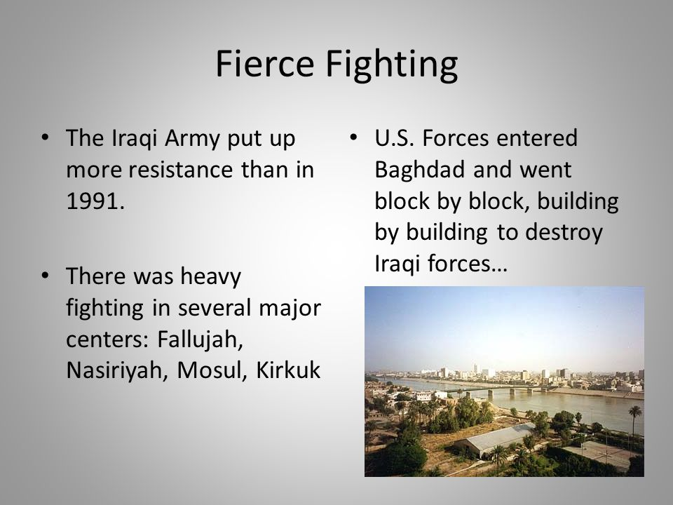 Fierce Fighting The Iraqi Army put up more resistance than in 1991. There was heavy fighting in several major centers: Fallujah, Nasiriyah, Mosul, Kir