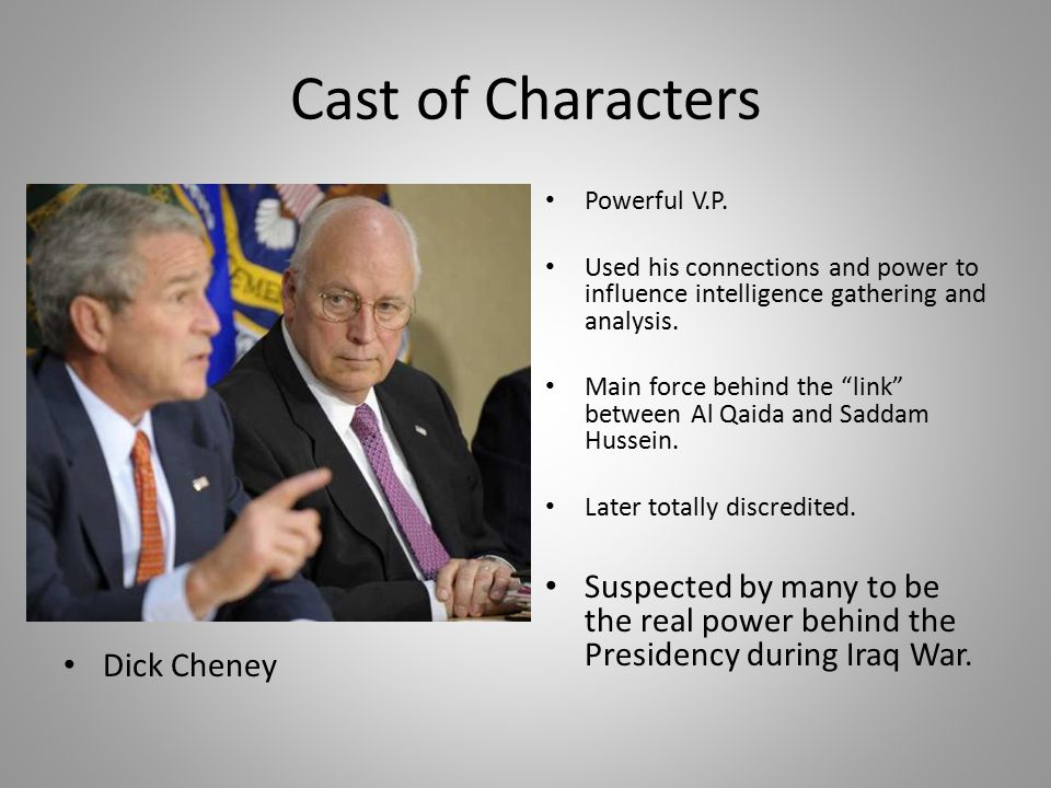 "Cast of Characters Dick Cheney Powerful V.P. Used his connections and power to influence intelligence gathering and analysis. Main force behind the ""l"