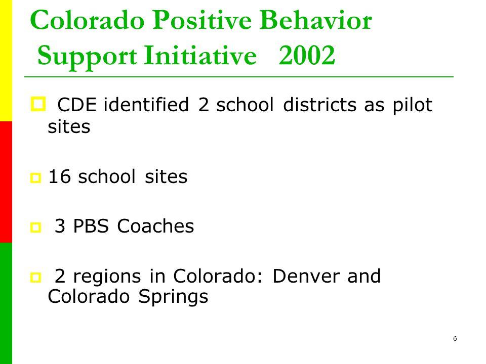 6 Colorado Positive Behavior Support Initiative 2002  CDE identified 2 school districts as pilot sites  16 school sites  3 PBS Coaches  2 regions in Colorado: Denver and Colorado Springs