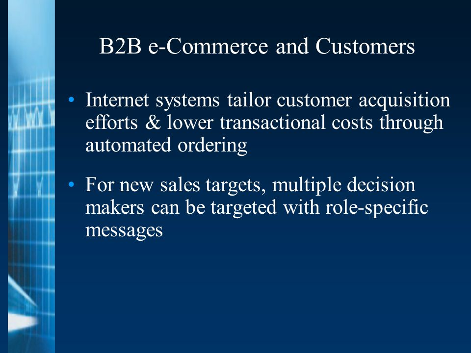 B2B e-Commerce and Customers Internet systems tailor customer acquisition efforts & lower transactional costs through automated ordering For new sales targets, multiple decision makers can be targeted with role-specific messages