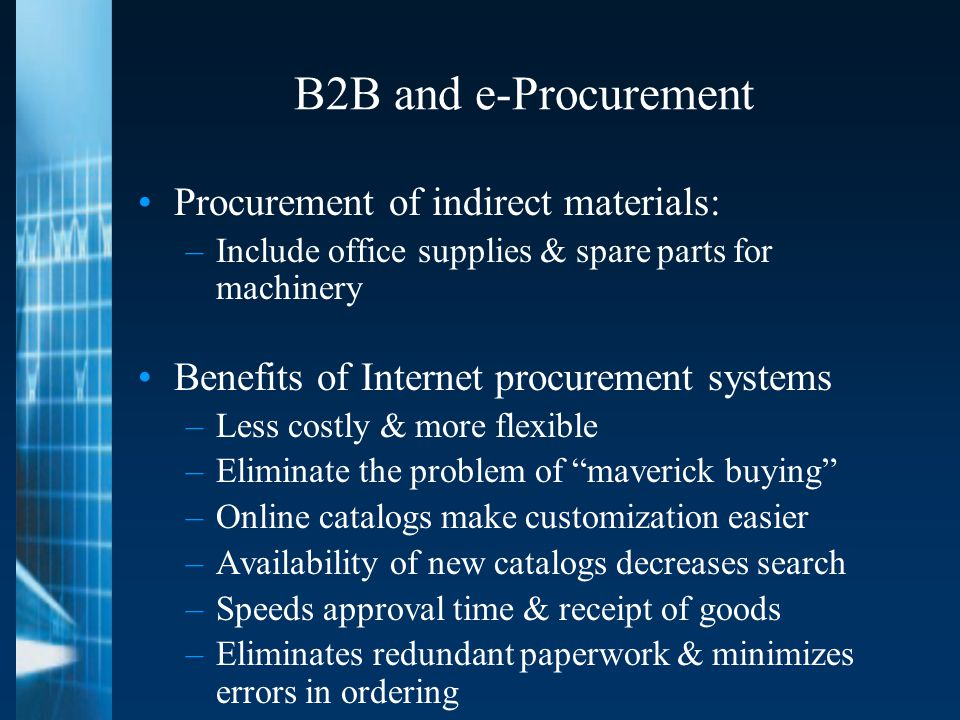 B2B and e-Procurement Procurement of indirect materials: –Include office supplies & spare parts for machinery Benefits of Internet procurement systems –Less costly & more flexible –Eliminate the problem of maverick buying –Online catalogs make customization easier –Availability of new catalogs decreases search –Speeds approval time & receipt of goods –Eliminates redundant paperwork & minimizes errors in ordering