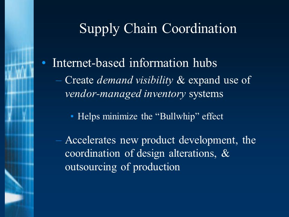 Supply Chain Coordination Internet-based information hubs –Create demand visibility & expand use of vendor-managed inventory systems Helps minimize the Bullwhip effect –Accelerates new product development, the coordination of design alterations, & outsourcing of production