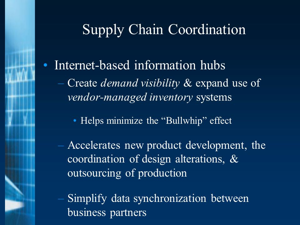 Supply Chain Coordination Internet-based information hubs –Create demand visibility & expand use of vendor-managed inventory systems Helps minimize the Bullwhip effect –Accelerates new product development, the coordination of design alterations, & outsourcing of production –Simplify data synchronization between business partners