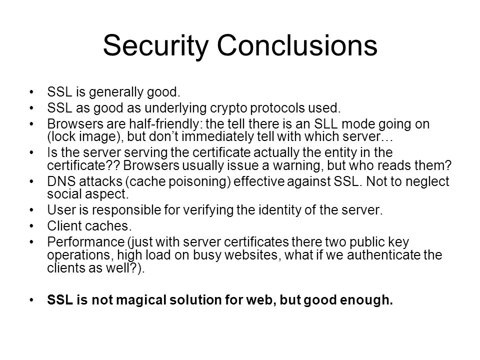 Security Conclusions SSL is generally good. SSL as good as underlying crypto protocols used. Browsers are half-friendly: the tell there is an SLL mode