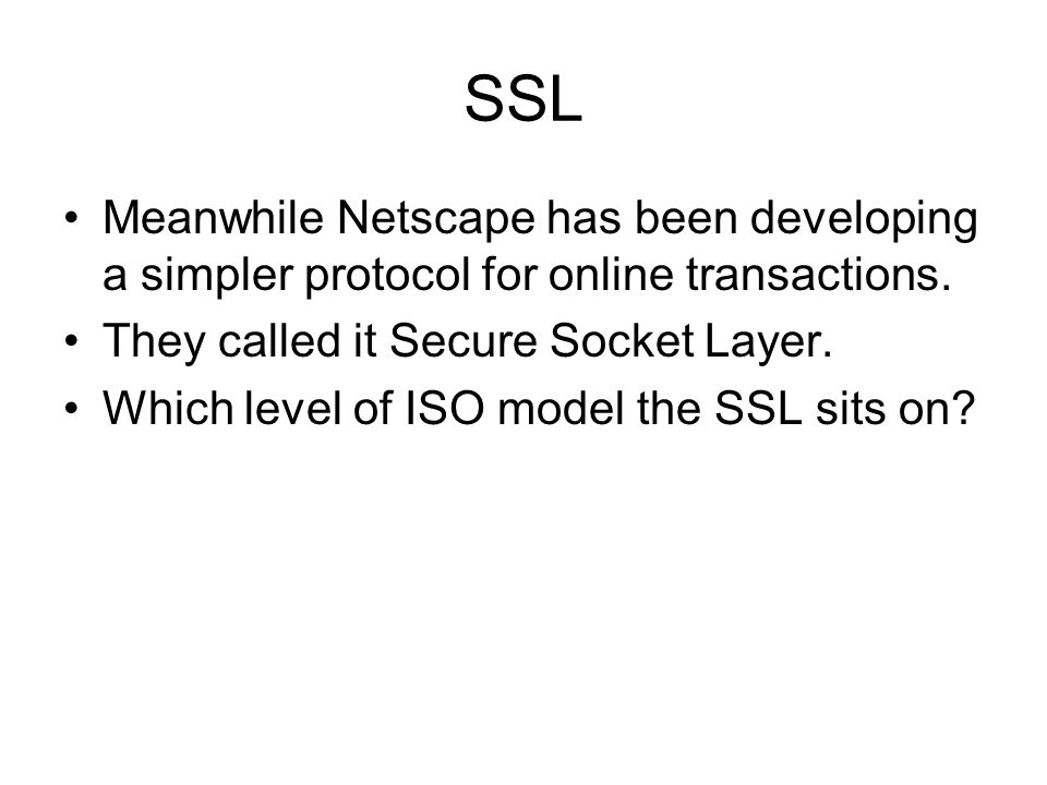 SSL Meanwhile Netscape has been developing a simpler protocol for online transactions. They called it Secure Socket Layer. Which level of ISO model th