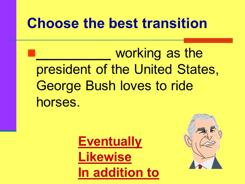 Choose the best transition I love to write essays for school. _____________, I really enjoy receiving large amounts of homework from my teachers. Neve