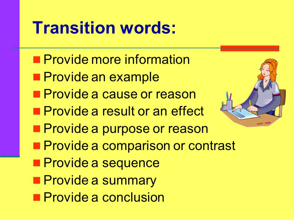 Transition words: Provide more information Provide an example Provide a cause or reason Provide a result or an effect Provide a purpose or reason Provide a comparison or contrast Provide a sequence Provide a summary Provide a conclusion