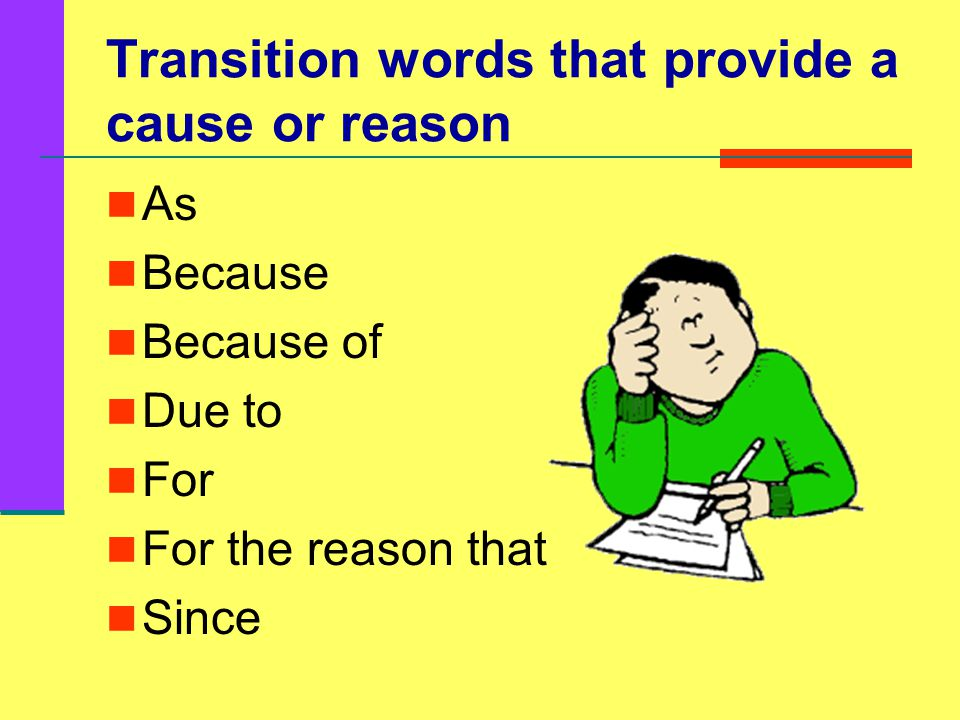 Transition words that provide a cause or reason As Because Because of Due to For For the reason that Since