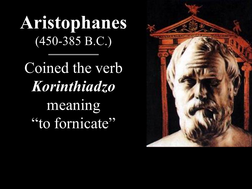 Aristophanes (450-385 B.C.) Coined the verb Korinthiadzo meaning to fornicate