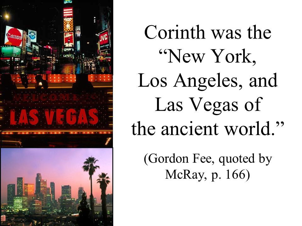Corinth was the New York, Los Angeles, and Las Vegas of the ancient world. (Gordon Fee, quoted by McRay, p.