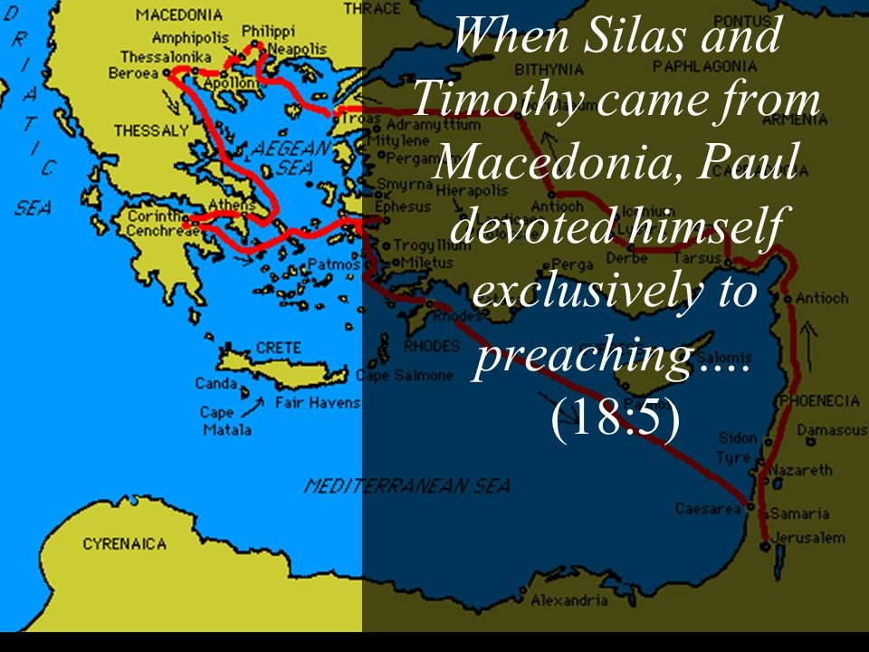 When Silas and Timothy came from Macedonia, Paul devoted himself exclusively to preaching…. (18:5)