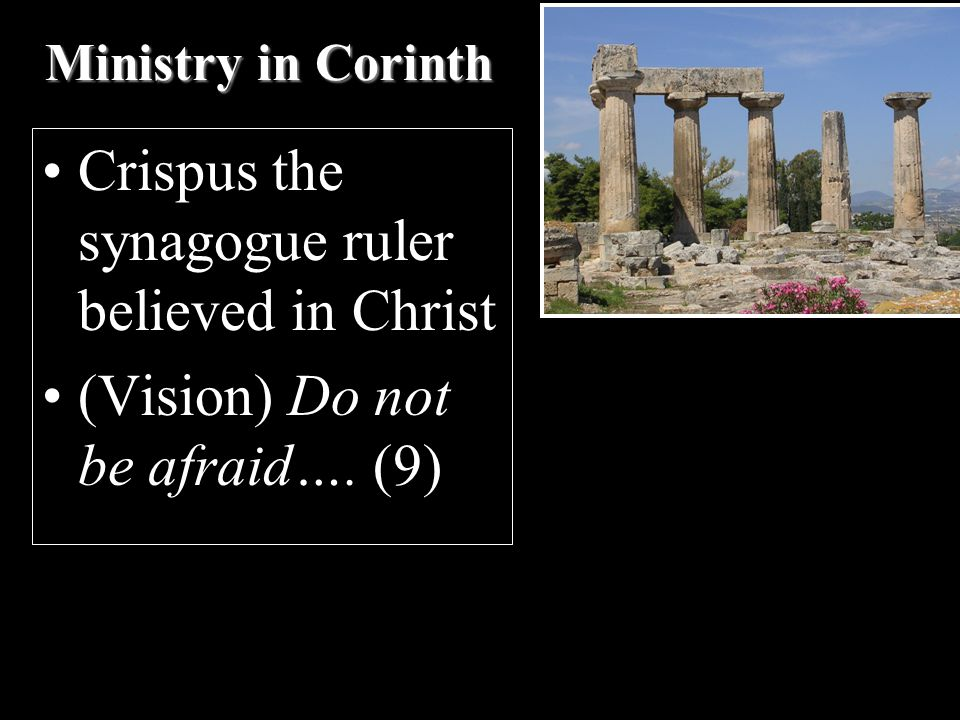 Ministry in Corinth Crispus the synagogue ruler believed in Christ (Vision) Do not be afraid…. (9)