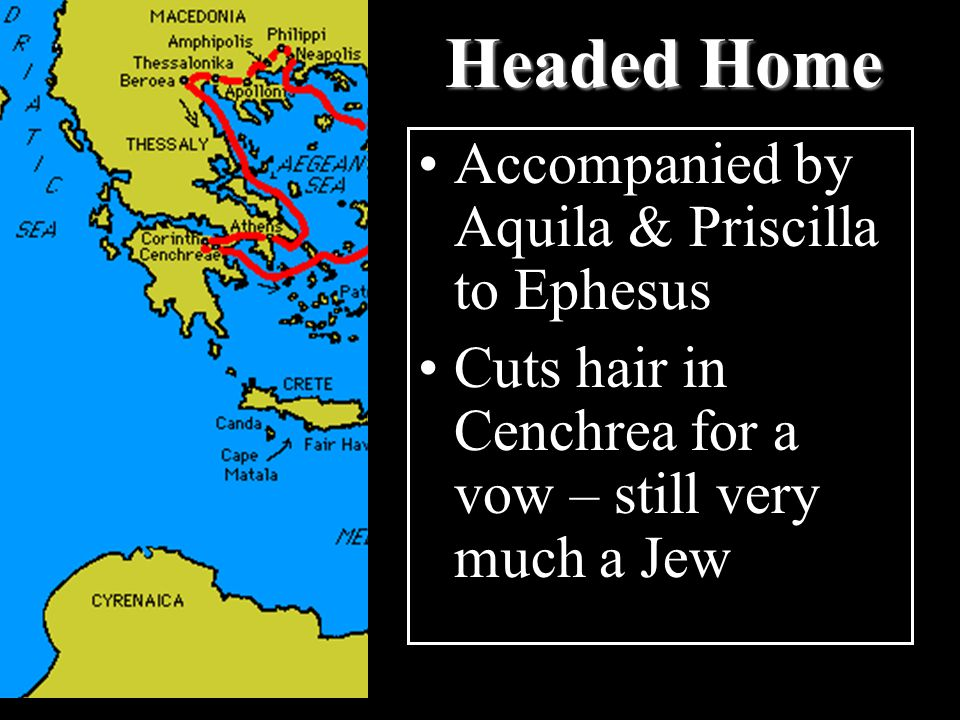 Headed Home Accompanied by Aquila & Priscilla to Ephesus Cuts hair in Cenchrea for a vow – still very much a Jew
