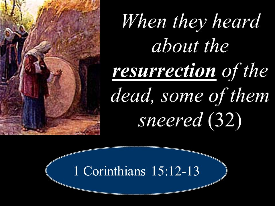 When they heard about the resurrection of the dead, some of them sneered (32) 1 Corinthians 15:12-13