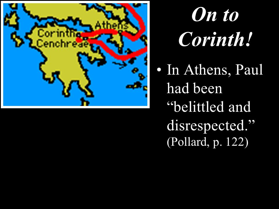 On to Corinth! In Athens, Paul had been belittled and disrespected. (Pollard, p. 122)