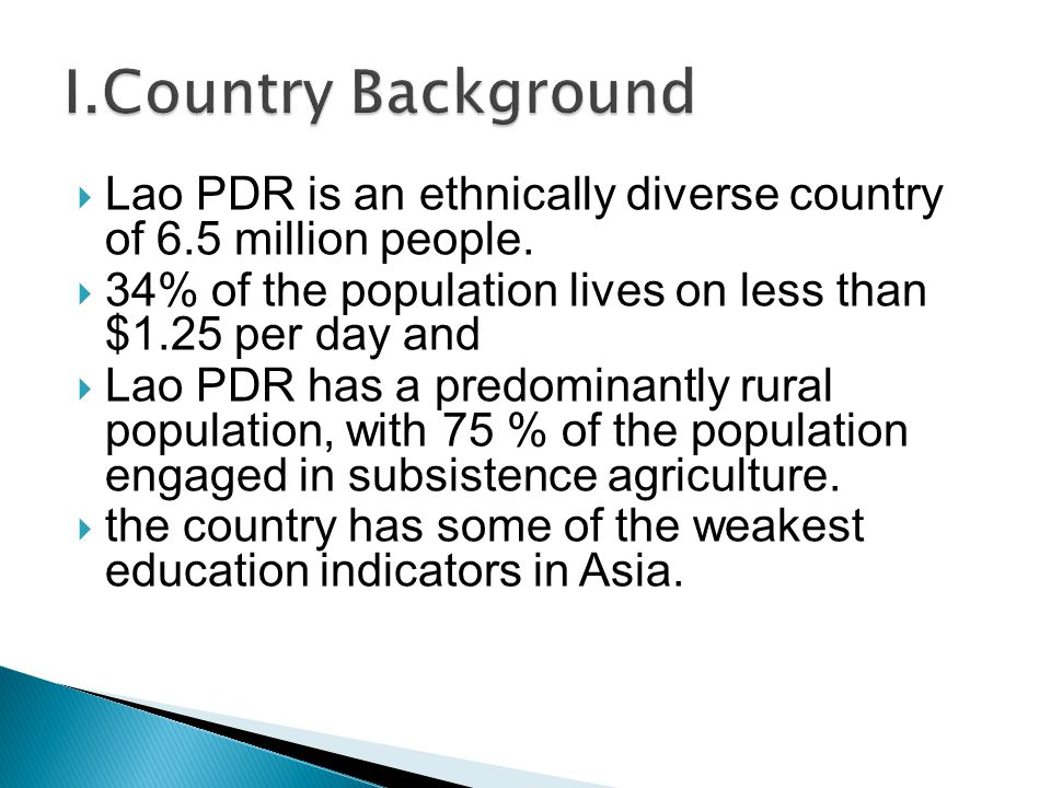  Lao PDR is an ethnically diverse country of 6.5 million people.  34% of the population lives on less than $1.25 per day and  Lao PDR has a predomi