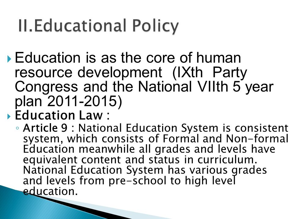  Education is as the core of human resource development (IXth Party Congress and the National VIIth 5 year plan 2011-2015)  Education Law : ◦ Articl