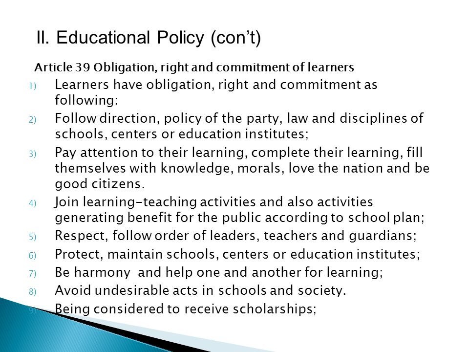 Article 39 Obligation, right and commitment of learners Being evaluated fairly for learning performance and behaviors; 10) Being certified educational status and receiving certificates when complete their learning; 11) Use education material, equipment and resources and information of schools, centers or education institutes correctly due to regulation; 12) Join public service organizations(youth union, women union) correctly due to regulation; 13) Present their comments to teachers and concerned organizations; 14) Jump over grades, reduce learning time for those who have gifted talent or best performance; 15) Voluntary contribute in social activities; 16) Follow obligation, right and other commitment due to regulation.