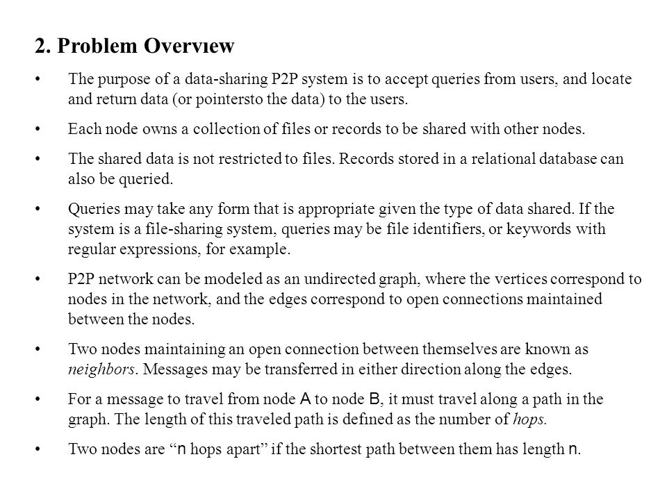 2. Problem Overvıew The purpose of a data-sharing P2P system is to accept queries from users, and locate and return data (or pointersto the data) to t