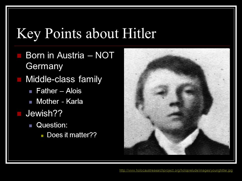 Key Points about Hitler Born in Austria – NOT Germany Middle-class family Father – Alois Mother - Karla Jewish?? Question: Does it matter?? http://www