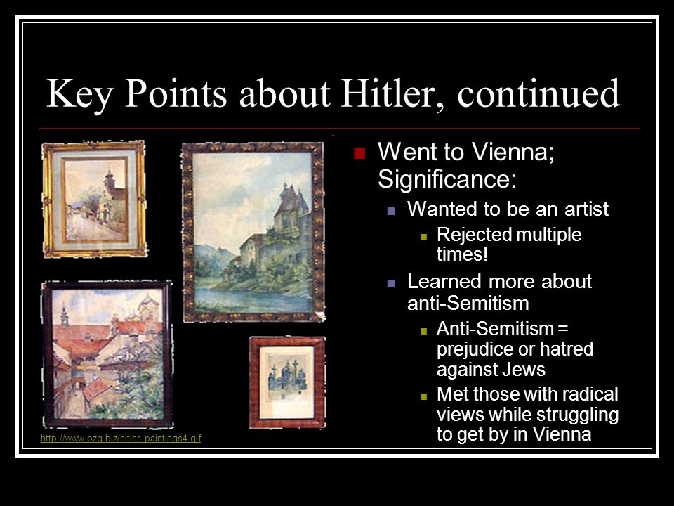 Key Points about Hitler, continued Went to Vienna; Significance: Wanted to be an artist Rejected multiple times! Learned more about anti-Semitism Anti