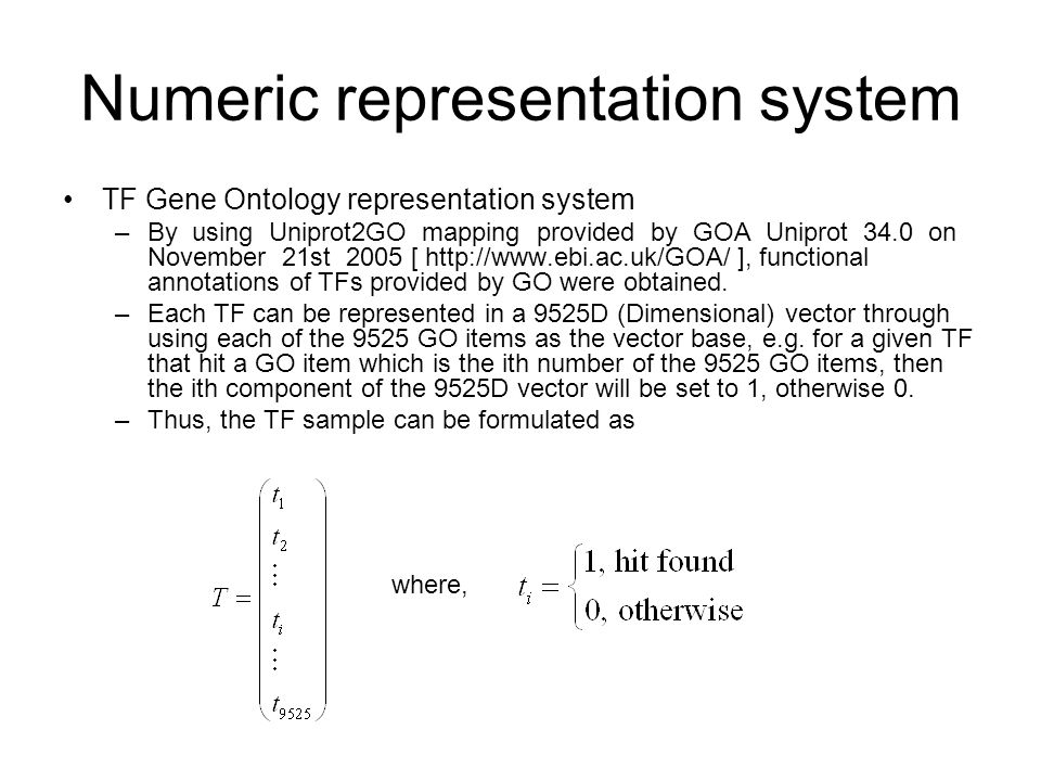 Numeric representation system TF Gene Ontology representation system –By using Uniprot2GO mapping provided by GOA Uniprot 34.0 on November 21st 2005 [ http://www.ebi.ac.uk/GOA/ ], functional annotations of TFs provided by GO were obtained.