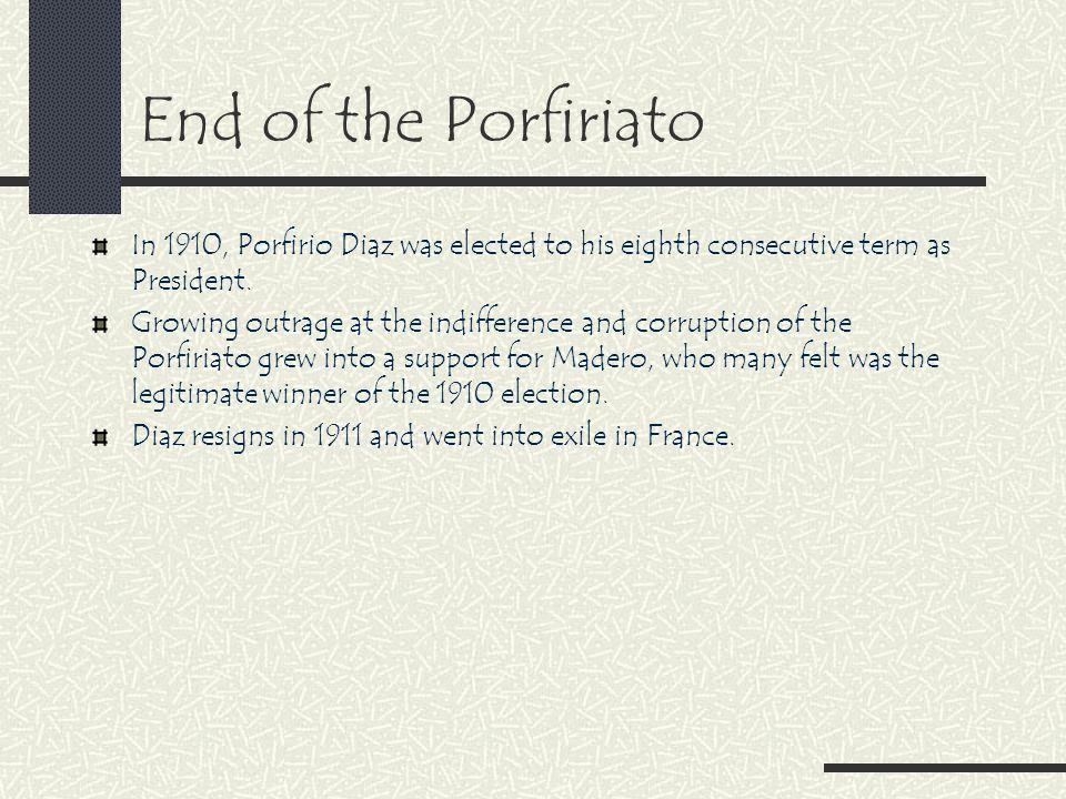 End of the Porfiriato In 1910, Porfirio Diaz was elected to his eighth consecutive term as President.