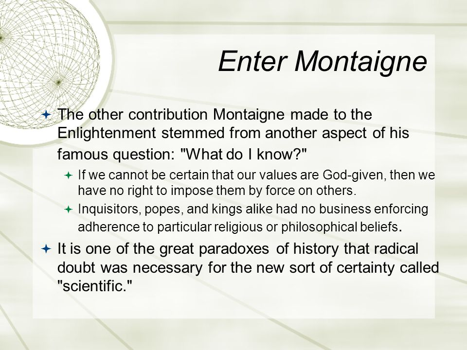 Enter Montaigne  The other contribution Montaigne made to the Enlightenment stemmed from another aspect of his famous question: What do I know  If we cannot be certain that our values are God-given, then we have no right to impose them by force on others.