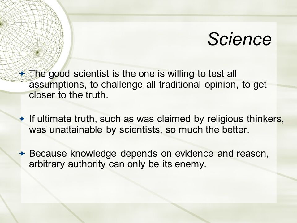 Science  The good scientist is the one is willing to test all assumptions, to challenge all traditional opinion, to get closer to the truth.