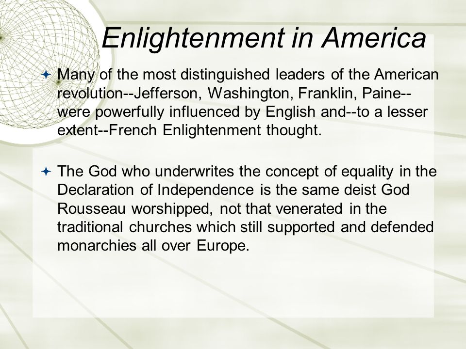 Enlightenment in America  Many of the most distinguished leaders of the American revolution--Jefferson, Washington, Franklin, Paine-- were powerfully influenced by English and--to a lesser extent--French Enlightenment thought.