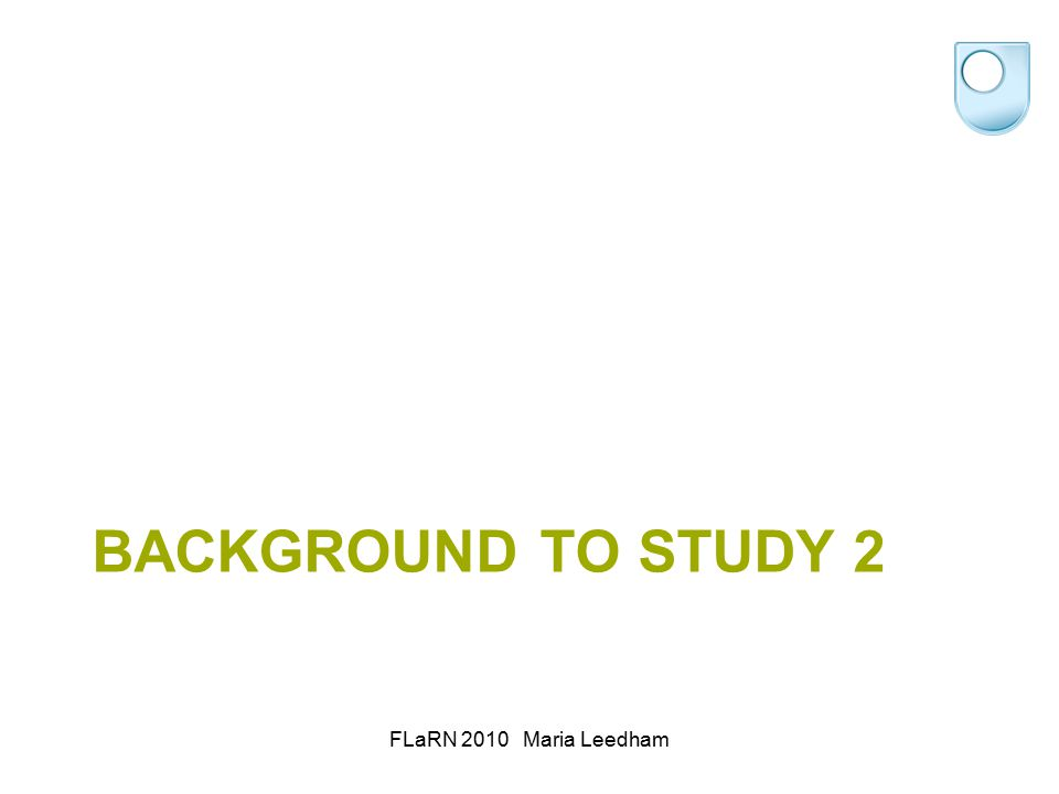 BACKGROUND TO STUDY 2 FLaRN 2010 Maria Leedham