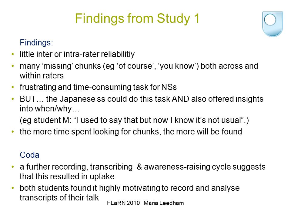 Chunking through intuition: Study 1 Method Step 1: 3 NS linguists asked to underline chunks in the 6 transcripts (training, examples and practice given first) Step 2: Japanese students asked to identify chunks in their own transcripts Step 3: author chunks transcripts with assistance from WordSmith Tools v.5 FLaRN 2010 Maria Leedham