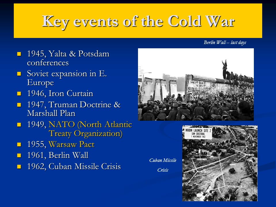 Key events of the Cold War 1945, Yalta & Potsdam conferences 1945, Yalta & Potsdam conferences Soviet expansion in E. Europe Soviet expansion in E. Eu