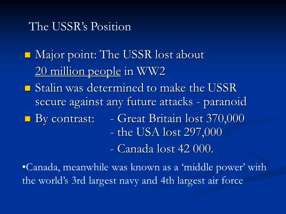 Major point: The USSR lost about Major point: The USSR lost about 20 million people in WW2 Stalin was determined to make the USSR secure against any f