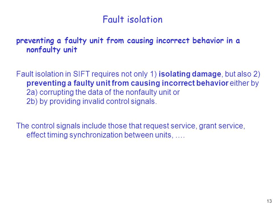 13 Fault isolation preventing a faulty unit from causing incorrect behavior in a nonfaulty unit Fault isolation in SIFT requires not only 1) isolating